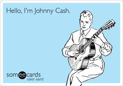 Hello, I'm Johnny Cash.