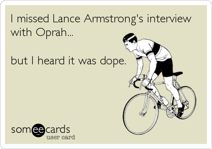 I missed Lance Armstrong's interview with Oprah...  but I heard it was dope.