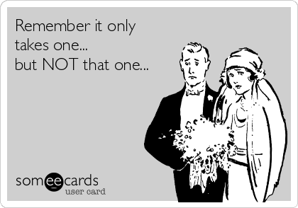 Remember it only takes one... but NOT that one...