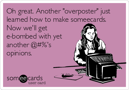 "Oh great. Another ""overposter"" just learned how to make someecards. Now we'll get e-bombed with yet another @#%'s opinions."