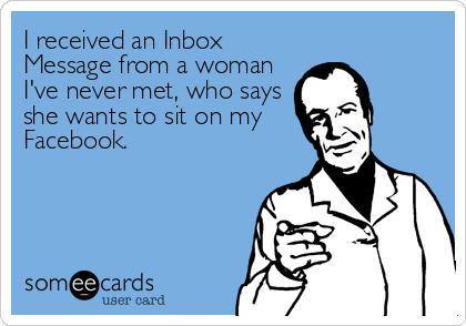 I received an Inbox Message from a woman I've never met, who says she wants to sit on my Facebook.