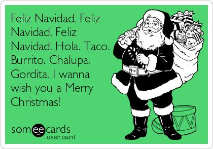 Feliz Navidad. Feliz Navidad. Feliz Navidad. Hola. Taco. Burrito. Chalupa. Gordita. I wanna wish you a Merry Christmas!