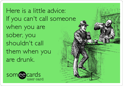Here is a little advice: If you can't call someone when you are sober, you shouldn't call them when you are drunk.