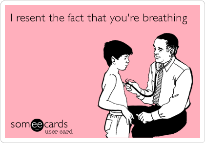 I resent the fact that you're breathing