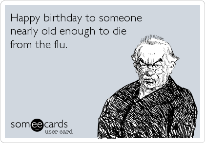 Happy birthday to someone  nearly old enough to die from the flu.