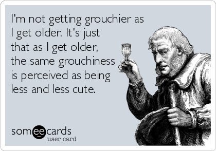I'm not getting grouchier as I get older. It's just that as I get older, the same grouchiness is perceived as being less and less cute.