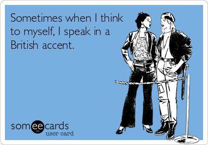 Sometimes when I think to myself, I speak in a British accent.