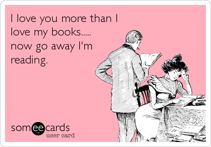 I love you more than I love my books..... now go away I'm  reading.