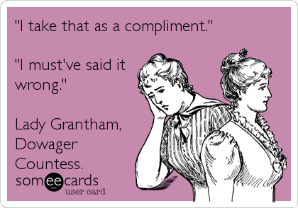 """I take that as a compliment.""  ""I must've said it wrong.""  Lady Grantham, Dowager Countess."