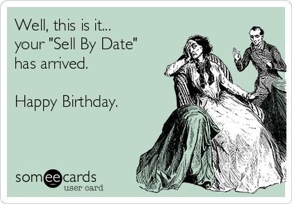 """Well, this is it... your """"Sell By Date"""" has arrived.  Happy Birthday."""