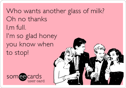 Who wants another glass of milk?  Oh no thanks  I,m full.  I'm so glad honey  you know when  to stop!