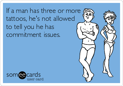 If a man has three or more tattoos, he's not allowed to tell you he has commitment issues.