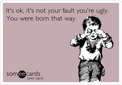 It's ok, it's not your fault you're ugly.  You were born that way.