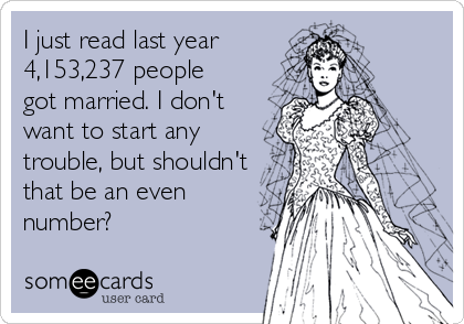 I just read last year 4,153,237 people got married. I don't want to start any trouble, but shouldn't that be an even number?