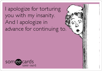 I apologize for torturing you with my insanity. And I apologize in advance for continuing to.