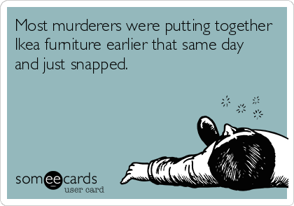 Most murderers were putting together Ikea furniture earlier that same day and just snapped.