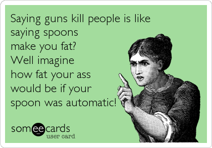 Saying guns kill people is like saying spoons make you fat? Well imagine how fat your ass would be if your spoon was automatic!
