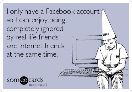I only have a Facebook account so I can enjoy being  completely ignored by real life friends  and internet friends  at the same time.