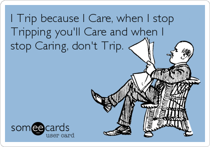 I Trip because I Care, when I stop Tripping you'll Care and when I stop Caring, don't Trip.