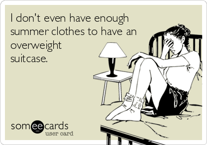 I don't even have enough summer clothes to have an overweight suitcase.