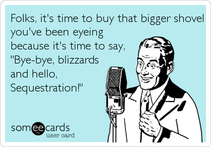 "Folks, it's time to buy that bigger shovel you've been eyeing because it's time to say, ""Bye-bye, blizzards and hello, Sequestration!"""