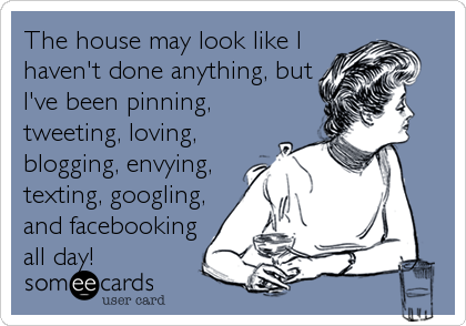 The house may look like I haven't done anything, but I've been pinning, tweeting, loving, blogging, envying, texting, googling, and facebooking all day!
