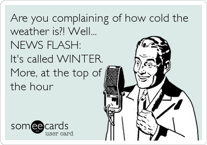 Are you complaining of how cold the weather is?! Well... NEWS FLASH:  It's called WINTER. More, at the top of the hour