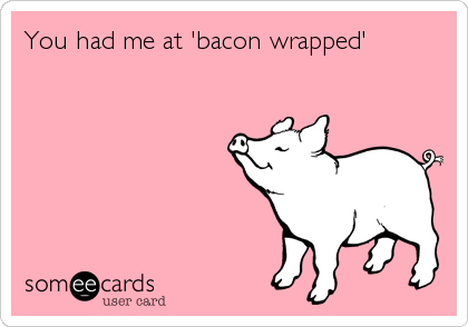 You had me at 'bacon wrapped'