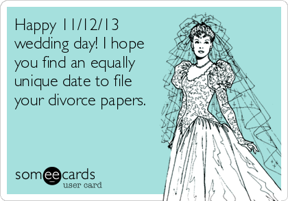 Happy 11/12/13 wedding day! I hope you find an equally unique date to file your divorce papers.