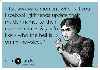That awkward moment when all your Facebook girlfriends update their maiden names to their married names & you're like - who the hell is on my news