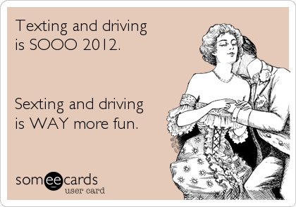Texting and driving is SOOO 2012.   Sexting and driving is WAY more fun.