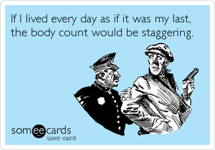 If I lived every day as if it was my last, the body count would be staggering.