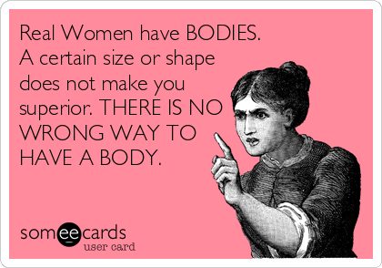 Real Women have BODIES.  A certain size or shape does not make you superior. THERE IS NO WRONG WAY TO HAVE A BODY.