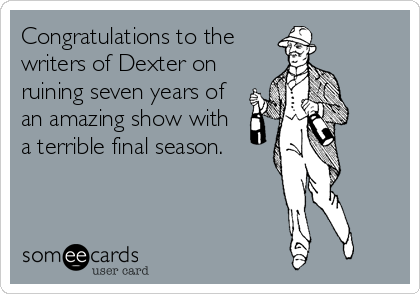 Congratulations to the writers of Dexter on ruining seven years of an amazing show with a terrible final season.