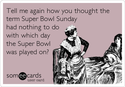 Tell me again how you thought the term Super Bowl Sunday had nothing to do with which day the Super Bowl was played on?