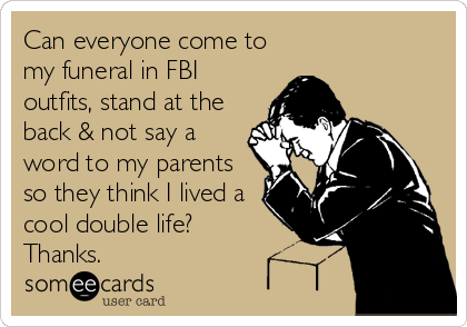 Can everyone come to my funeral in FBI outfits, stand at the back & not say a word to my parents so they think I lived a cool double life?   Thanks.