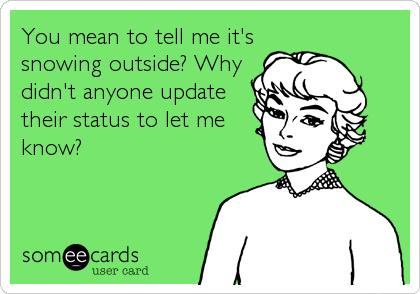 You mean to tell me it's snowing outside? Why didn't anyone update their status to let me know?