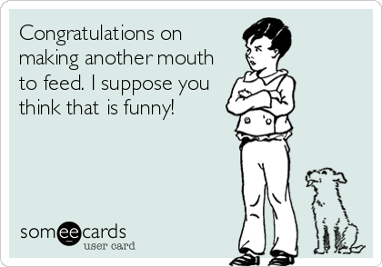 Congratulations on making another mouth to feed. I suppose you think that is funny!