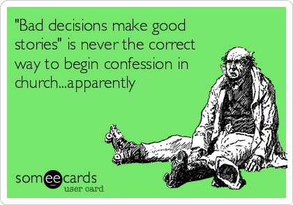 """Bad decisions make good stories"" is never the correct way to begin confession in church...apparently"