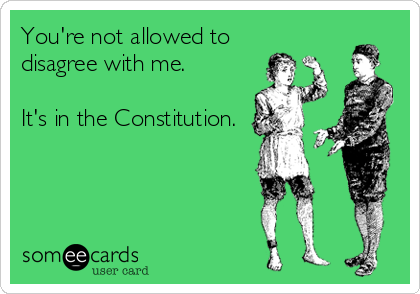 You're not allowed to disagree with me.  It's in the Constitution.