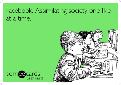 Facebook. Assimilating society one like at a time.