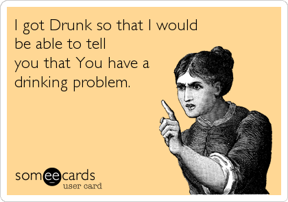 I got Drunk so that I would be able to tell you that You have a drinking problem.