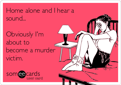 Home alone and I hear a sound...  Obviously I'm about to become a murder victim.