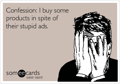 Confession: I buy some products in spite of their stupid ads.