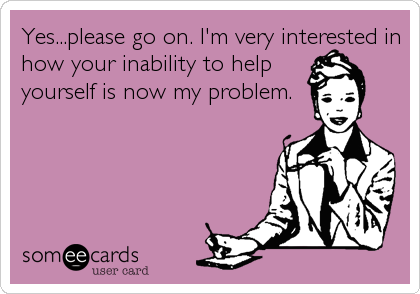 Yes...please go on. I'm very interested in how your inability to help yourself is now my problem.