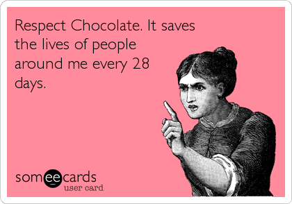 Respect Chocolate. It saves the lives of people around me every 28 days.