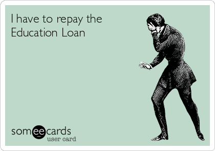 I have to repay the Education Loan