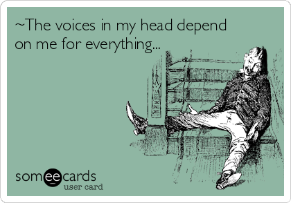 ~The voices in my head depend on me for everything...