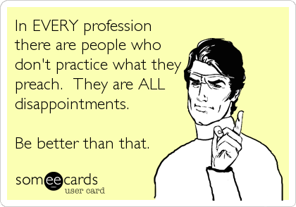In EVERY profession there are people who don't practice what they preach.  They are ALL  disappointments.  Be better than that.