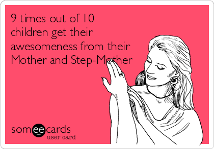 9 times out of 10 children get their awesomeness from their Mother and Step-Mother